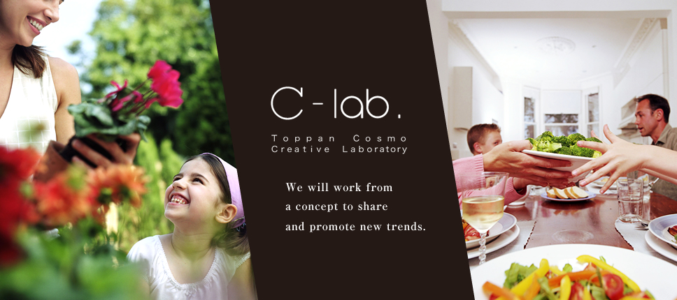 C-lab. Toppan Creative Laboratory We will work from a concept to share and promote new trends.