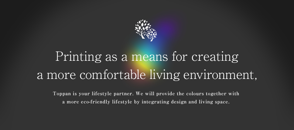 Printing as a means for creating a more comfortable living environment, Toppan is your lifestyle partner. We will provide the colours together with a more eco-friendly lifestyle by integrating design and living space.